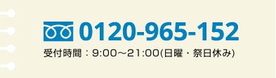 0120-965-152 受付時間 : 9:00〜18:00 (日曜・祝日休構日)