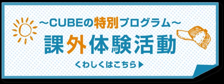 〜CUBEの特別プログラム〜 課外体験活動 詳しくはこちら
